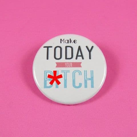 Make today your b*tch Funny Pinback Button Badge Personalised Badge Pin Back Badge Party Favours