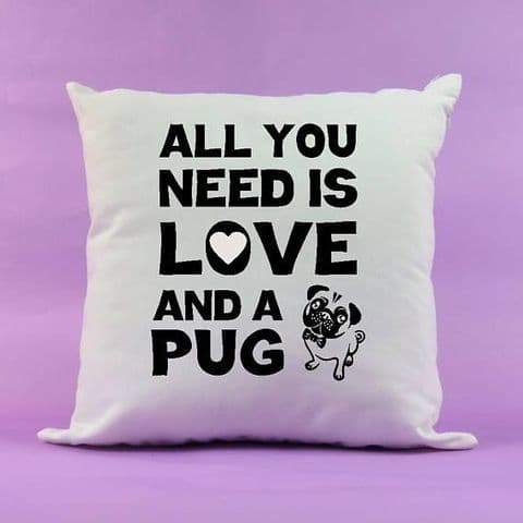 Pug Lover Cushion ~ All you need is love and a Pug ~ New home present ~ puppy gift ~ 45 x 45cm