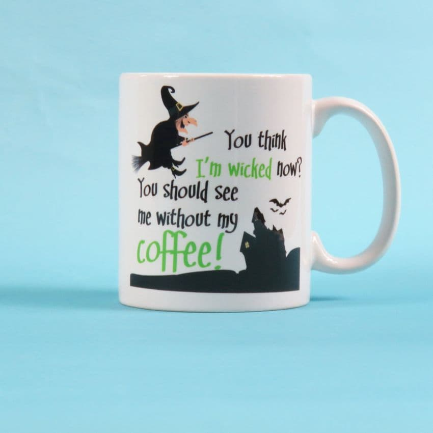 You think i'm wicked now? You should see me without my coffee, witch mug, cup, made to order