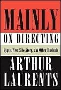 Arthur Laurents Mainly on Directing: Gypsy West Side Story and Other Musicals Book