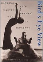 Birds Eye view. Dancing with Martha Graham and on Broadway Book